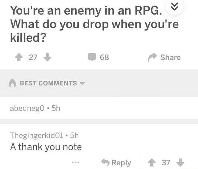 Text - You're an enemy in an RPG What do you drop when you're killed? 27 68 Share BEST COMMENTS abedneg0 5h Thegingerkid01 5h A thank you note 37 Reply
