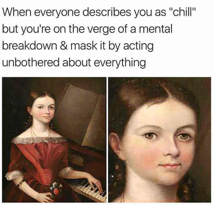 "meme - When everyone describes you as ""chill"" but you're on the verge of a mental breakdown & mask it by acting unbothered about everything"
