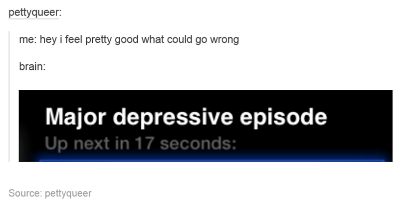 Text - pettyqueer: me: hey i feel pretty good what could go wrong brain: Major depressive episode Up next in 17 seconds: Source: pettyqueer