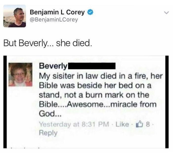Text - Benjamin L Corey @BenjaminLCorey But Beverly... she died. Beverly My sisiter in law died in a fire, her Bible was beside her bed on a stand, not a burn mark on the Bible... .Awesome...miracle from God... 8 Yesterday at 8:31 PM Like Reply