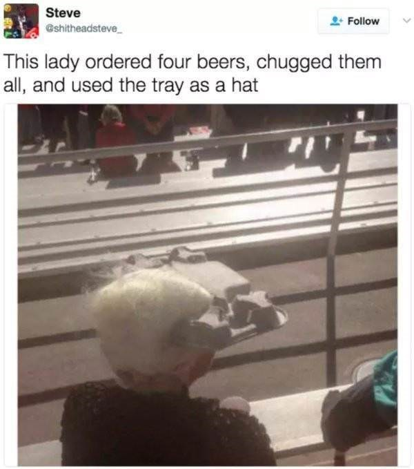 Metal - Steve Follow @shitheadsteve This lady ordered four beers, chugged them all, and used the tray as a hat