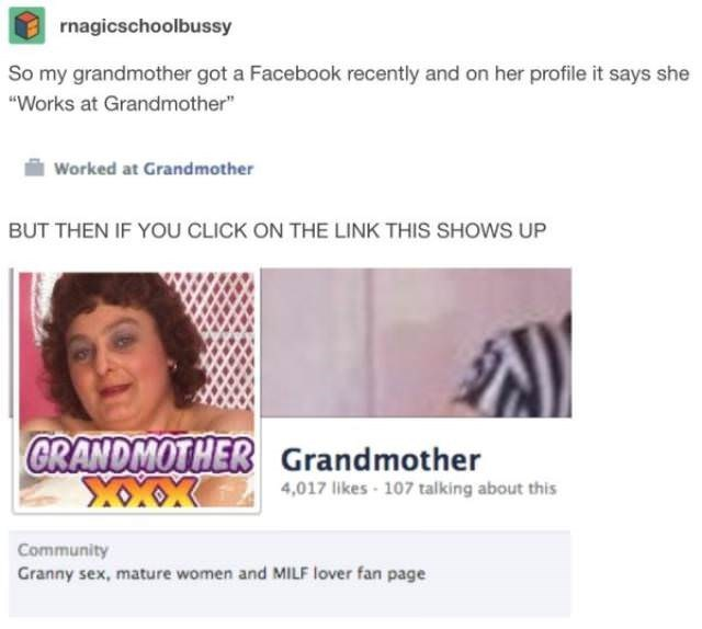 """Text - rnagicschoolbussy So my grandmother got a Facebook recently and on her profile it says she """"Works at Grandmother"""" Worked at Grandmother BUT THEN IF YOU CLICK ON THE LINK THIS SHOWS UP GRANDMOTHER Grandmother 4,017 likes-107 talking about this Community Granny sex,mature women and MILF lover fan page"""