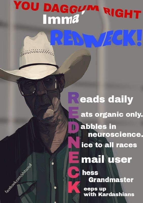 Cowboy hat - YOU DAGGUM RIGHT Imma REDVECK! Reads daily ats organic only. Dabbles in neuroscience ice to all races Email user hess Grandmaster K eeps up with Kardashians facebook.com/shitscroll
