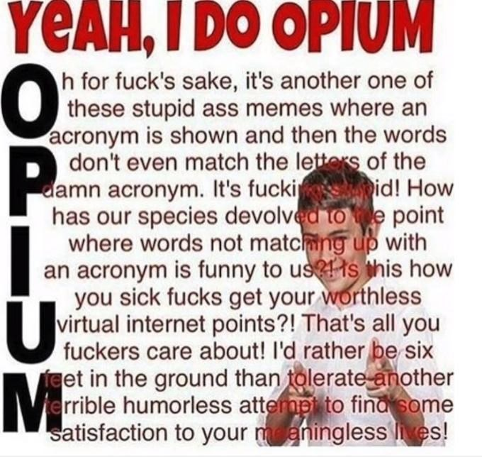 Text - YEAH,I DO OPIUM h for fuck's sake, it's another one of these stupid ass memes where an acronym is shown and then the words don't even match the letters of the damn acronym. It's fucki id! How has our species devolved toe point where words not matcng up with an acronym is funny to usis this how you sick fucks get your worthless virtual internet points?! That's all you fuckers care about! I'd rather be six feet in the ground than tolerate nother rrible humorless attermpt to find some satisf