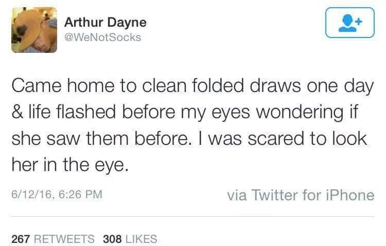 Text - Arthur Dayne @WeNotSocks Came home to clean folded draws one day & life flashed before my eyes wondering if she saw them before. I was scared to look her in the eye. via Twitter for iPhone 6/12/16, 6:26 PM 267 RETWEETS 308 LIKES