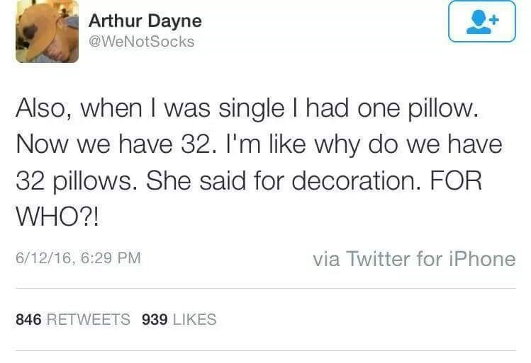 Text - Arthur Dayne @WeNotSocks Also, when I was single I had one pillow. Now we have 32. I'm like why do we have 32 pillows. She said for decoration. FOR WHO?! via Twitter for iPhone 6/12/16, 6:29 PM 846 RETWEETS 939 LIKES