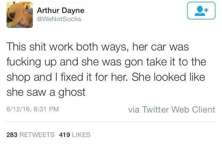 Text - Arthur Dayne @WeNotSocks This shit work both ways, her car was fucking up and she was gon take it to the shop and I fixed it for her. She looked like she saw a ghost via Twitter Web Client 6/12/16, 6:31 PM 283 RETWEETS 419 LIKES