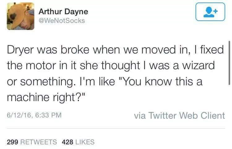 """Text - Arthur Dayne @WeNotSocks Dryer was broke when we moved in, I fixed the motor in it she thought I was a wizard or something. I'm like """"You know this a machine right?"""" via Twitter Web Client 6/12/16, 6:33 PM 299 RETWEETS 428 LIKES"""