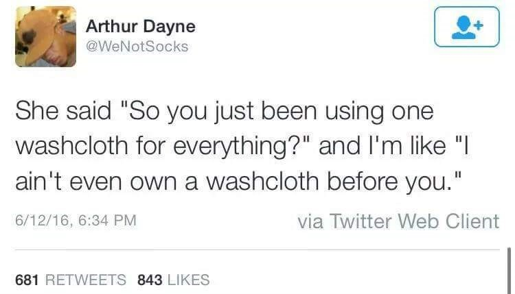 """Text - Arthur Dayne @WeNotSocks She said """"So you just been using one washcloth for everything?"""" and I'm like """" ain't even own a washcloth before you."""" via Twitter Web Client 6/12/16, 6:34 PM 681 RETWEETS 843 LIKES"""