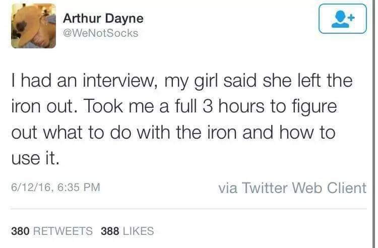 Text - Arthur Dayne @WeNotSocks I had an interview, my girl said she left the iron out. Took me a full 3 hours to figure out what to do with the iron and how to use it. via Twitter Web Client 6/12/16, 6:35 PM 380 RETWEETS 388 LIKES