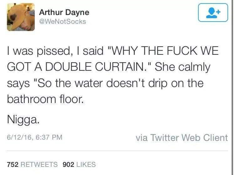 """Text - Arthur Dayne @WeNotSocks I was pissed,I said """"WHY THE FUCK WE GOT A DOUBLE CURTAIN."""" She calmly says """"So the water doesn't drip on the bathroom floor. Nigga. via Twitter Web Client 6/12/16, 6:37 PM 752 RETWEETS 902 LIKES"""