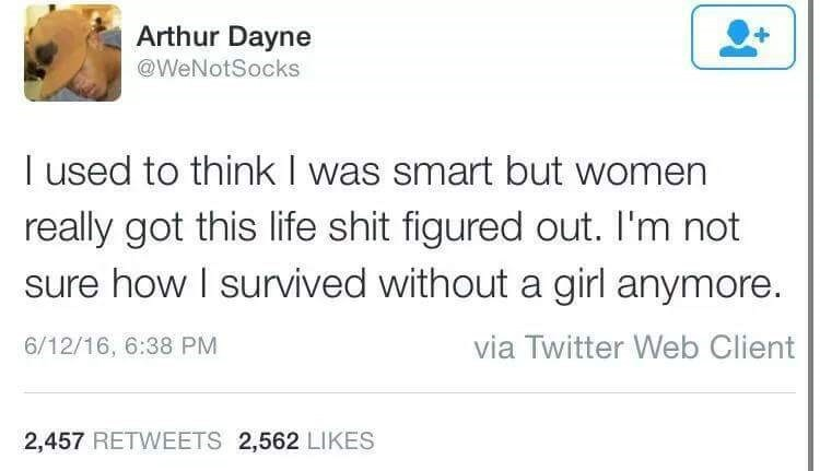 Text - Arthur Dayne @WeNotSocks I used to think I was smart but women really got this life shit figured out. I'm not sure how I survived without a girl anymore. via Twitter Web Client 6/12/16, 6:38 PM 2,457 RETWEETS 2,562 LIKES