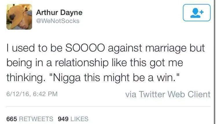"""Text - Arthur Dayne @WeNotSocks I used to be SO000 against marriage but being in a relationship like this got me thinking. """"Nigga this might be a win."""" via Twitter Web Client 6/12/16, 6:42 PM 665 RETWEETS 949 LIKES"""