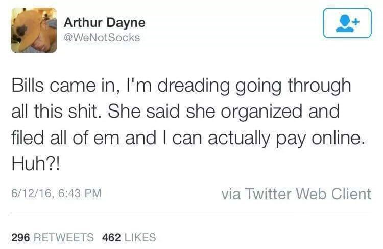 Text - Arthur Dayne @WeNotSocks Bills came in, I'm dreading going through all this shit. She said she organized and filed all of em and I can actually pay online. Huh?! via Twitter Web Client 6/12/16, 6:43 PM 296 RETWEETS 462 LIKES