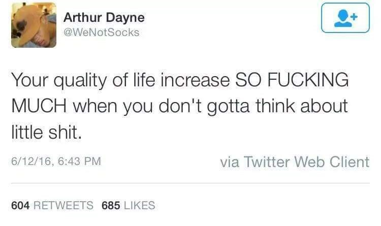 Text - Arthur Dayne @WeNotSocks Your quality of life increase SO FUCKING MUCH when you don't gotta think about little shit. via Twitter Web Client 6/12/16, 6:43 PM 604 RETWEETS 685 LIKES