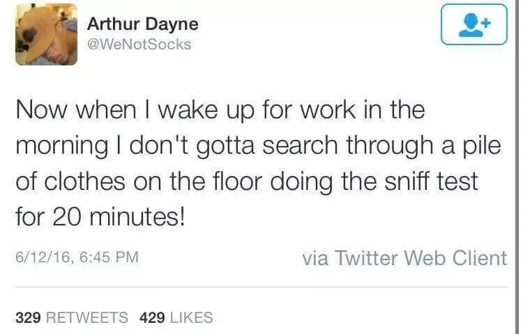 Text - Arthur Dayne @WeNotSocks Now when I wake up for work in the morning I don't gotta search through a pile of clothes on the floor doing the sniff test for 20 minutes! via Twitter Web Client 6/12/16, 6:45 PM 329 RETWEETS 429 LIKES