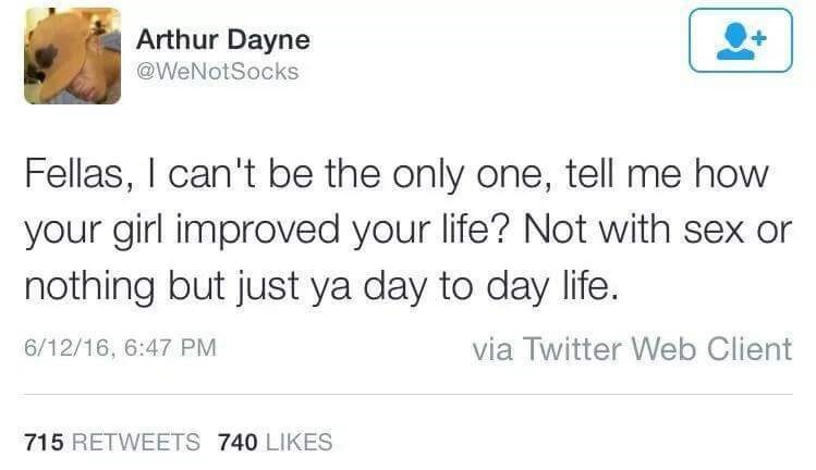 Text - Arthur Dayne @WeNotSocks Fellas, I can't be the only one, tell me how your girl improved your life? Not with sex or nothing but just ya day to day life. via Twitter Web Client 6/12/16, 6:47 PM 715 RETWEETS 740 LIKES