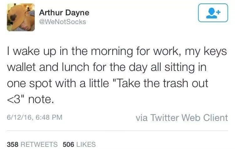 """Text - Arthur Dayne @WeNotSocks I wake up in the morning for work, my keys wallet and lunch for the day all sitting in one spot with a little """"Take the trash out <3"""" note. via Twitter Web Client 6/12/16, 6:48 PM 358 RETWEETS 506 LIKES"""