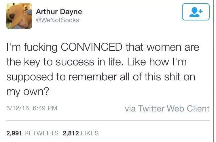 Text - Arthur Dayne @WeNotSocks I'm fucking CONVINCED that women the key to success in life. Like how I'm supposed to remember all of this shit on my own? via Twitter Web Client 6/12/16, 6:49 PM 2,991 RETWEETS 2,812 LIKES
