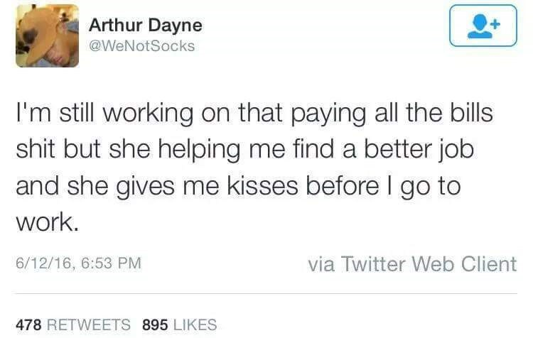 Text - Arthur Dayne @WeNotSocks I'm still working on that paying all the bills shit but she helping me find a better job and she gives me kisses before l go to work. via Twitter Web Client 6/12/16, 6:53 PM 478 RETWEETS 895 LIKES