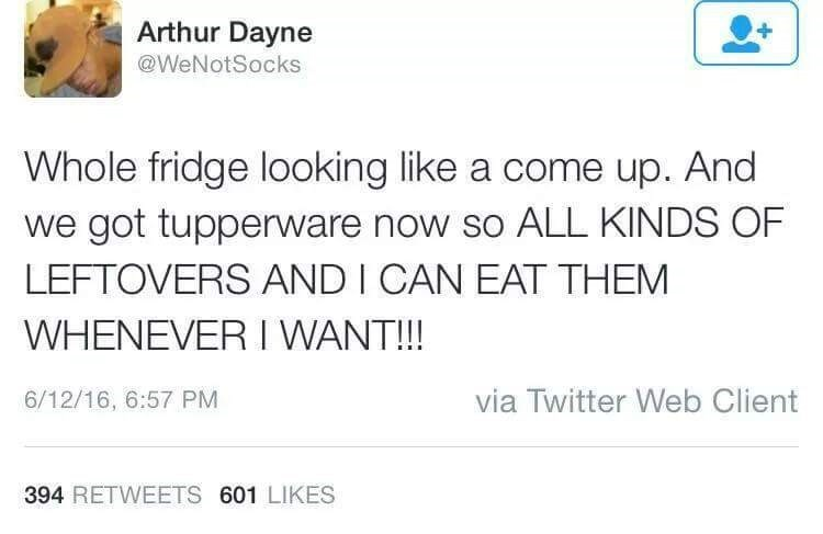 Text - Arthur Dayne @WeNotSocks Whole fridge looking like a come up. And we got tupperware now so ALL KINDS OF LEFTOVERS AND I CAN EAT THEM WHENEVER I WANT!!! via Twitter Web Client 6/12/16, 6:57 PM 394 RETWEETS 601 LIKES