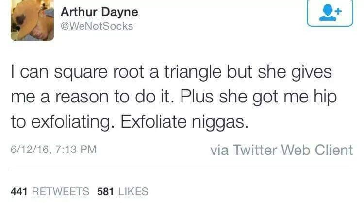 Text - Arthur Dayne @WeNotSocks can square root a triangle but she gives me a reason to do it. Plus she got me hip to exfoliating. Exfoliate niggas. via Twitter Web Client 6/12/16, 7:13 PM 441 RETWEETS 581 LIKES