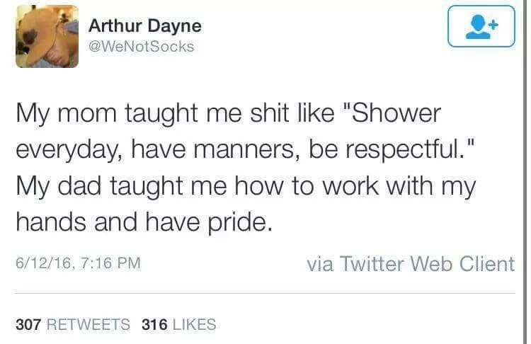 """Text - Arthur Dayne @WeNotSocks My mom taught me shit like """"Shower everyday, have manners, be respectful."""" My dad taught me how to work with my hands and have pride. via Twitter Web Client 6/12/16, 7:16 PM 307 RETWEETS 316 LIKES"""