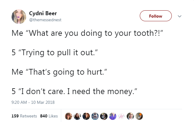 "Text - Cydni Beer Follow @themessednest Me ""What are you doing to your tooth?!"" 5 ""Trying to pull it out."" Me ""That's going to hurt."" II 5 ""I don't care. I need the money."" 9:20 AM - 10 Mar 2018 159 Retweets 840 Likes"