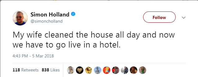 Text - Simon Holland Follow @simoncholland My wife cleaned the house all day and now we have to go live in a hotel. 4:43 PM - 5 Mar 2018 118 Retweets 838 Likes