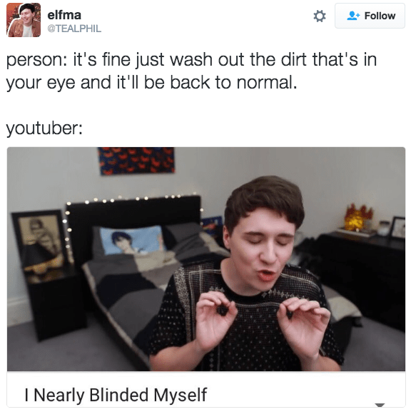 Text - elfma Follow @TEALPHIL person: it's fine just wash out the dirt that's in your eye and it'll be back to normal. youtuber: I Nearly Blinded Myself