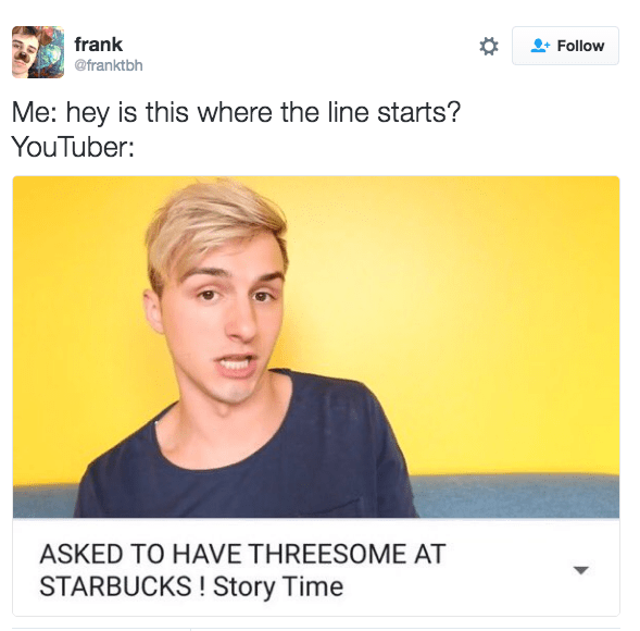Text - frank Follow @franktbh Me: hey is this where the line starts? YouTuber: ASKED TO HAVE THREESOME AT STARBUCKS ! Story Time