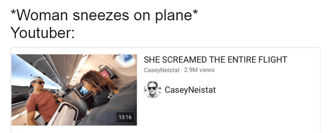 Product - *Woman sneezes on plane* Youtuber: SHE SCREAMED THE ENTIRE FLIGHT CaseyNeistat 2.9M views CaseyNeistat 13:16