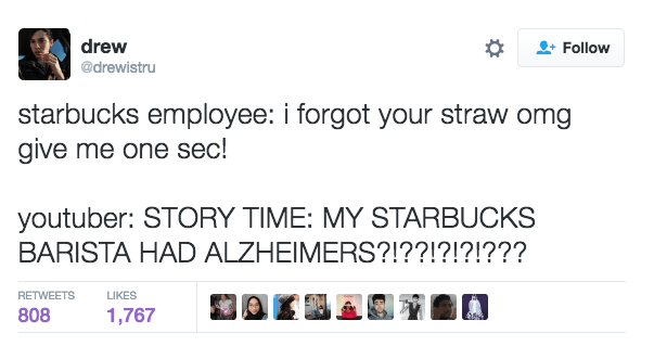 Text - drew Follow @drewistru starbucks employee: i forgot your straw omg give me one sec! youtuber: STORY TIME: MY STARBUCKS BARISTA HAD ALZHEIMERS?!??!?!?!??? RETWEETS LIKES 808 1,767
