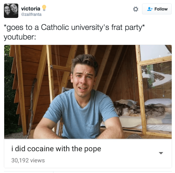 Text - victoria Follow @zallfranta *goes to a Catholic university's frat party* youtuber: i did cocaine with the pope 30,192 views