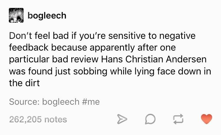 funny tumblr - Text - bogleech Don't feel bad if you're sensitive to negative feedback because apparently after one particular bad review Hans Christian Andersen found just sobbing while lying face down in the dirt Source: bogleech #me 262,205 notes