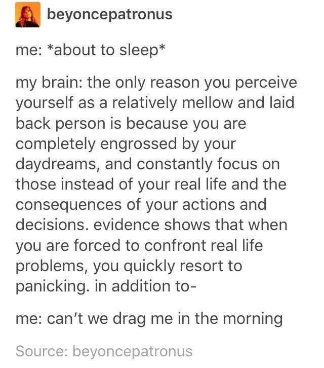 funny tumblr - Text - beyoncepatronus me: *about to sleep* my brain: the only reason you perceive yourself as a relatively mellow and laid back person is because you are completely engrossed by your daydreams, and constantly focus on those instead of your real life and the consequences of your actions and decisions. evidence shows that when you are forced to confront real life problems, you quickly resort to panicking. in addition to- me: can't we drag me in the morning Source: beyoncepatronus