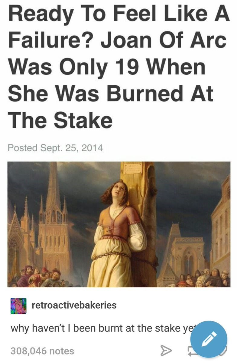 Tumblr rant about how Joan of Arc was burned at the stake at 19 but you've done nothing with your life