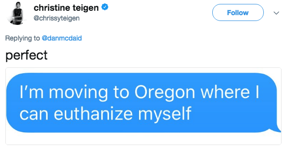 Text - christine teigen @chrissyteigen Follow Replying to @danmcdaid perfect I'm moving to Oregon where I can euthanize myself