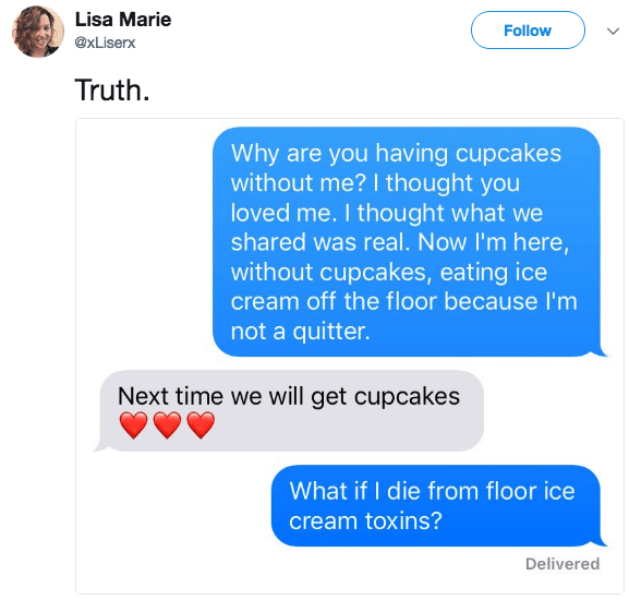 Text - Lisa Marie Follow @xLiserx Truth Why are you having cupcakes without me? I thought you loved me. I thought what we shared was real. Now I'm here, without cupcakes, eating ice cream off the floor because I'm not a quitter. Next time we will get cupcakes What if I die from floor ice cream toxins? Delivered