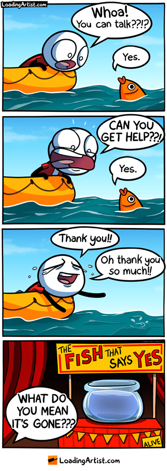 webcomics - Cartoon - LoadingArtist.com Whoa! You can talk??!? Yes. CAN YOU GET HELP?? Yes. Thank you! Oh thank you so much!! FISH SAYS YES THE THAT WHAT DO YOU MEAN IT'S GONE??? ALIVE LoadingArtist.com