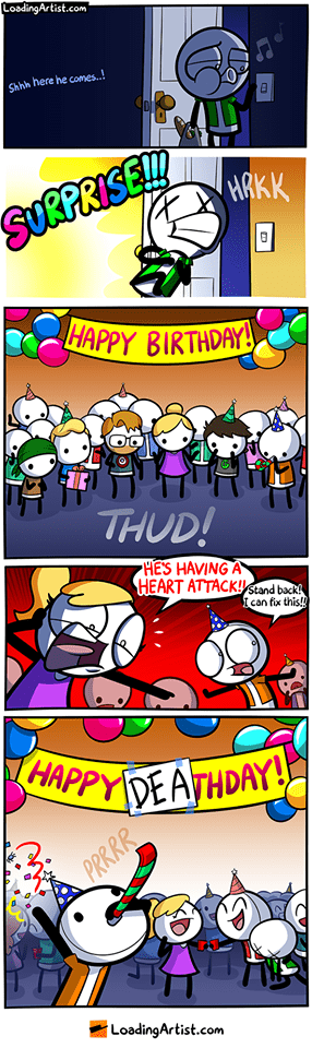webcomic - Cartoon - LoadingArtist.com Shhh here he comes! SURPRISE!! HRKK 4H HAPPY BIRTHDAY THUD! HES HAVING A HEART ATTACK!stand back! I can fix this!! HAPPYDEATHDAY PRRRR LoadingArtist.com