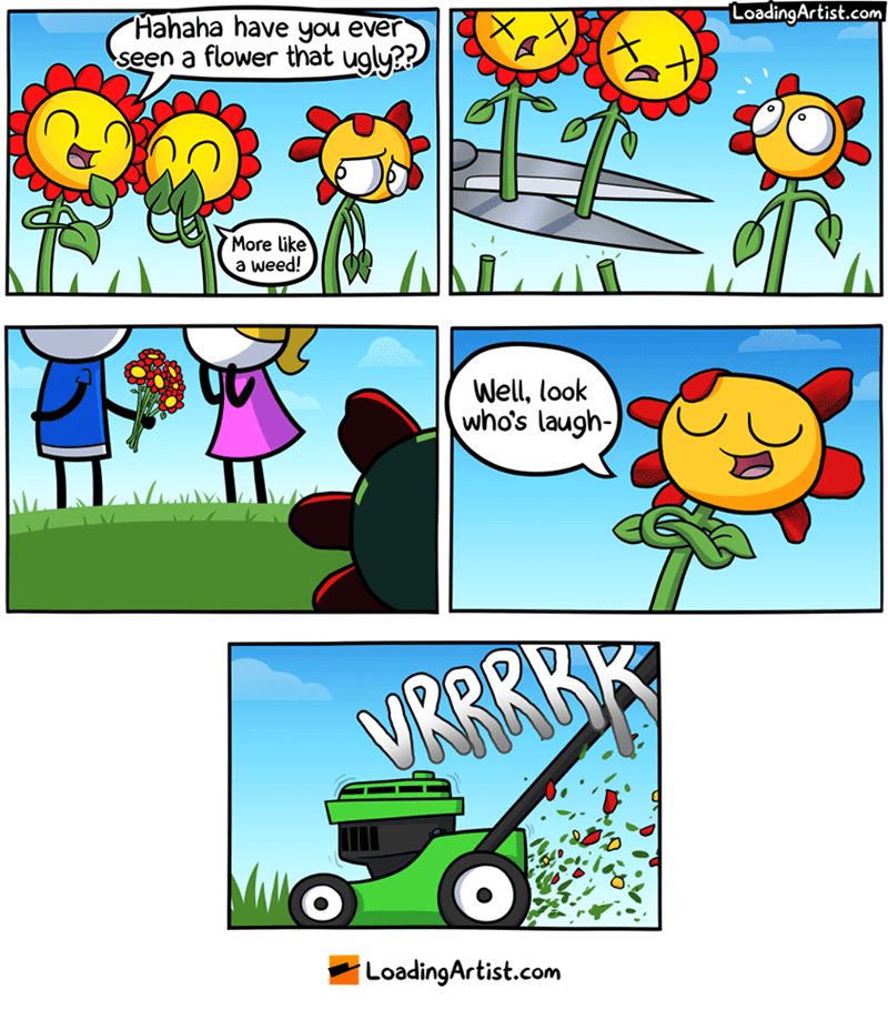 webcomic - Cartoon - LoadingArtist.com Hahaha have you ever seen a flower that ugly?? More like a weed! Well, look who's laugh- VRRRKK LoadingArtist.com