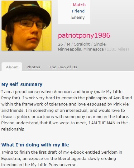 Text - Match Friend Enemy patriotpony1986 26 M Straight /Single Minneapolis, Minnesota (1305 Miles) About Photos The Two of Us My self-summary I am a proud conservative American and brony (male My Little Pony fan). I work very hard to enmesh the philosophy of Ayn Rand within the framework of tolerance and love espoused by Pink Pie and friends. I'm something of an intellectual, and would love to discuss politics or cartoons with somepony near me in the future. Please understand that if we were to