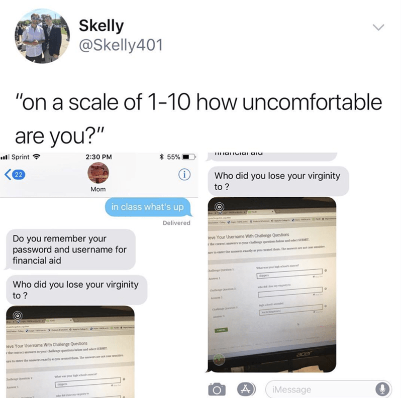 """Text - Skelly @Skelly401 """"on a scale of 1-10 how uncomfortable are you?"""" Sprint 2:30 PM 55% 22 Who did you lose your virginity Mom to? in class what's up Delivered Do you remember your password and username for financial aid eve Your Username With Challenge Questions r the correct answers to your challenge questions below and selet SUBMIT are to enter the answers esactly as you created thrm. The answers are not case sreve wha was your gh chol's m allmge Qurston1 Who did you lose your virginity s"""