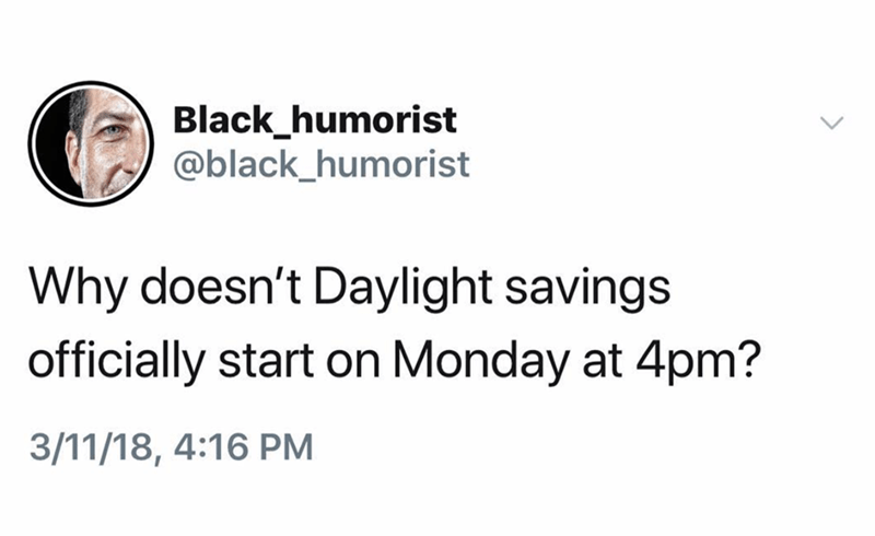 Text - Black_humorist @black_humorist Why doesn't Daylight savings officially start on Monday at 4pm? 3/11/18, 4:16 PM
