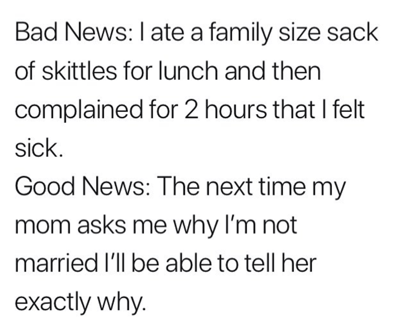 Text - Bad News: I ate a family size sack of skittles for lunch and then complained for 2 hours that I felt sick. Good News: The next time my mom asks me why I'm not married I'll be able to tell her exactly why.
