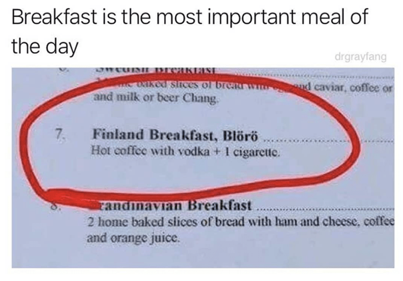 Text - Breakfast is the most important meal of the day drgrayfang CUN CHKPLS oaked stices or breau and milk or beer Chang. nd caviar, coffee or AC 7 Finland Breakfast, Blörö Hot coffee with vodka + 1 cigarette. candinavian Breakfast 2 home baked slices of bread with ham and cheese, coffee and orange juice.