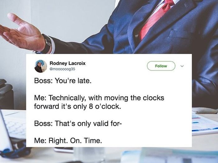 Product - Rodney Lacroix Gmoooooog35 Follow Boss: You're late Me: Technically, with moving the clocks forward it's only 8 o'clock. Boss: That's only valid for- Me: Right. On. Time.