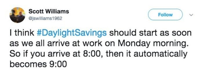 Text - Scott Williams Follow @jswilliams1962 I think #DaylightSavings should start as soon as we all arrive at work on Monday morning. So if you arrive at 8:00, then it automatically becomes 9:00