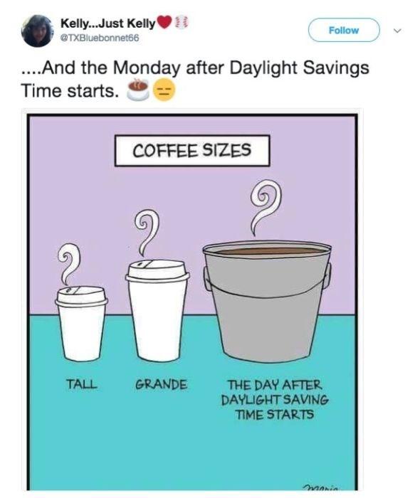 Line - Kelly...Just Kelly Follow TXBluebonnet66 .And the Monday after Daylight Savings Time starts. COFFEE SIZES TALL GRANDE THE DAY AFTER DAYLIGHT SAVING ME STARTS